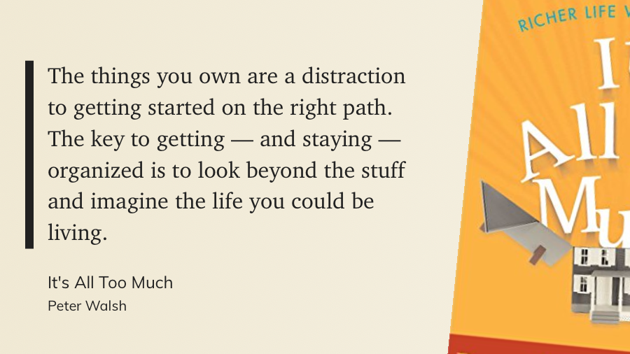 The things you own are a distraction to getting started on the right path. The key to getting — and staying — organized is to look beyond the stuff and imagine the life you could be living.